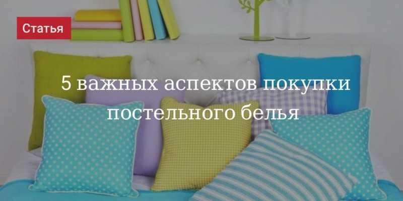Выбирайте постельное белье правильно Вы узнаете какие критерии важны для приобретения качественного варианта для домашнего применения