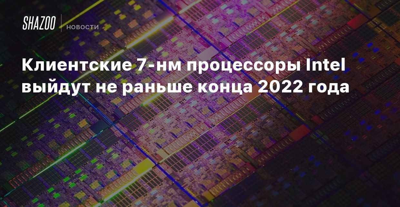 Новейшие настольные процессоры intel построены на старой архитектуре, хотя у компании уже есть новая