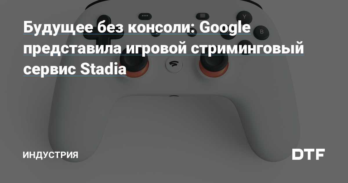 Будущее без консоли: google представила игровой стриминговый сервис stadia | смотри и слушай